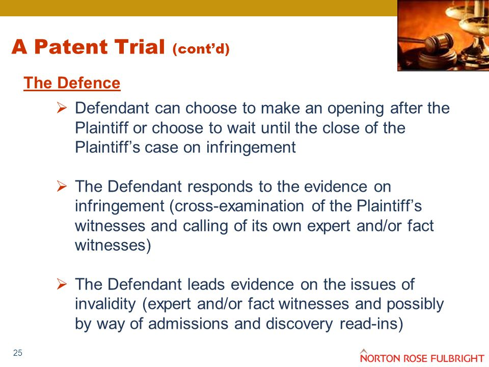 25 A Patent Trial (cont'd)  Defendant can choose to make an opening after the Plaintiff or choose to wait until the close of the Plaintiff's case on infringement  The Defendant responds to the evidence on infringement (cross-examination of the Plaintiff's witnesses and calling of its own expert and/or fact witnesses)  The Defendant leads evidence on the issues of invalidity (expert and/or fact witnesses and possibly by way of admissions and discovery read-ins) The Defence