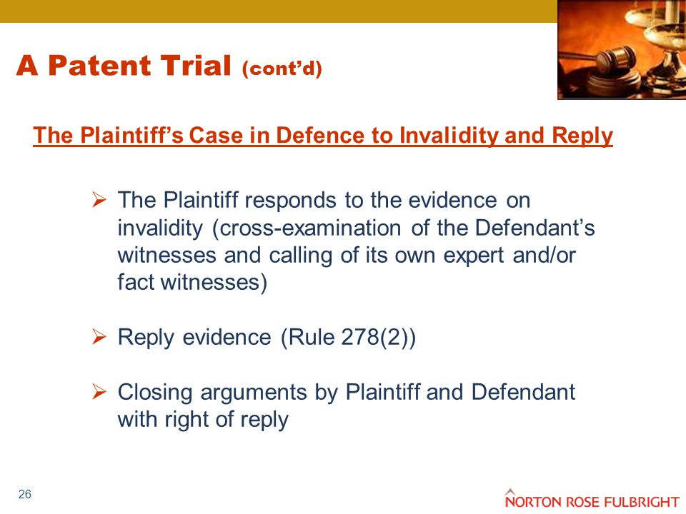26 A Patent Trial (cont'd)  The Plaintiff responds to the evidence on invalidity (cross-examination of the Defendant's witnesses and calling of its own expert and/or fact witnesses)  Reply evidence (Rule 278(2))  Closing arguments by Plaintiff and Defendant with right of reply The Plaintiff's Case in Defence to Invalidity and Reply