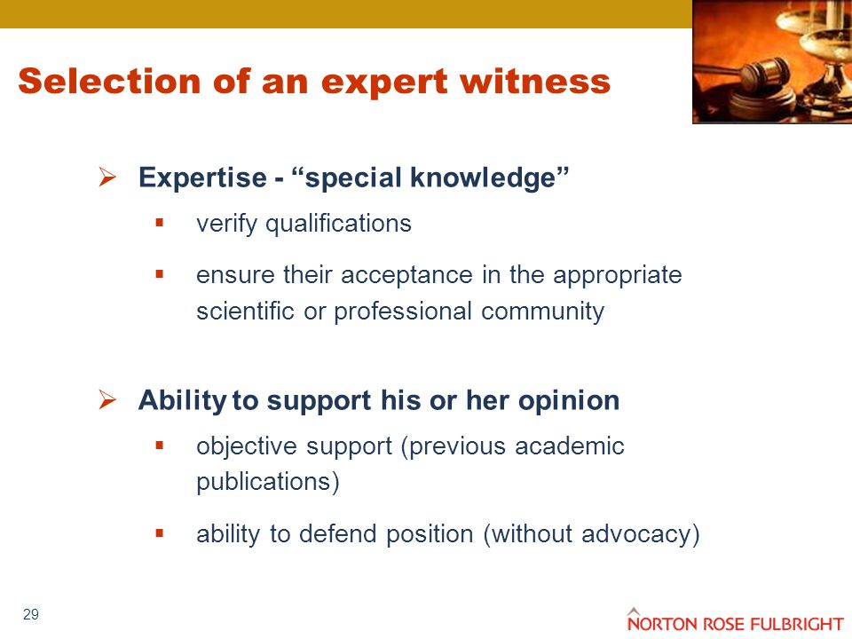 29 Selection of an expert witness  Expertise - special knowledge  verify qualifications  ensure their acceptance in the appropriate scientific or professional community  Ability to support his or her opinion  objective support (previous academic publications)  ability to defend position (without advocacy)
