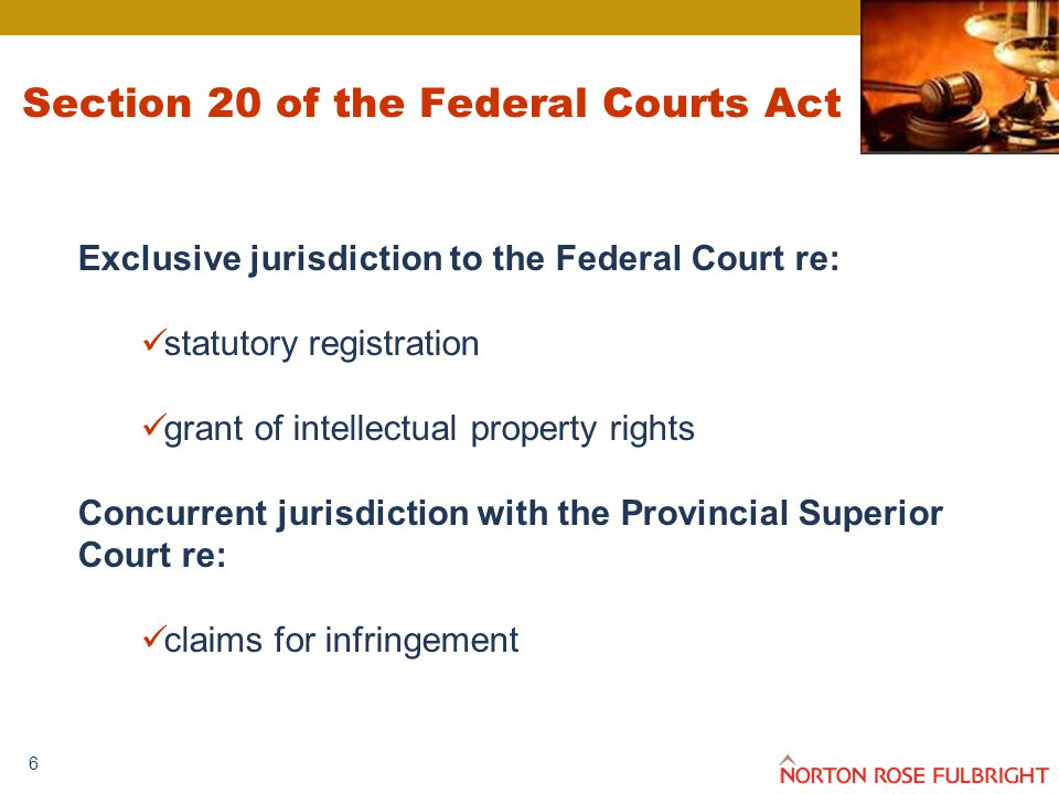 6 Section 20 of the Federal Courts Act Exclusive jurisdiction to the Federal Court re: statutory registration grant of intellectual property rights Concurrent jurisdiction with the Provincial Superior Court re: claims for infringement