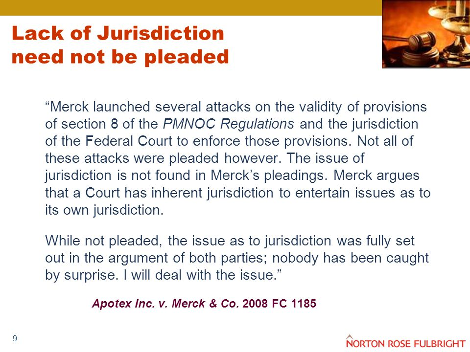 9 Lack of Jurisdiction need not be pleaded Merck launched several attacks on the validity of provisions of section 8 of the PMNOC Regulations and the jurisdiction of the Federal Court to enforce those provisions.