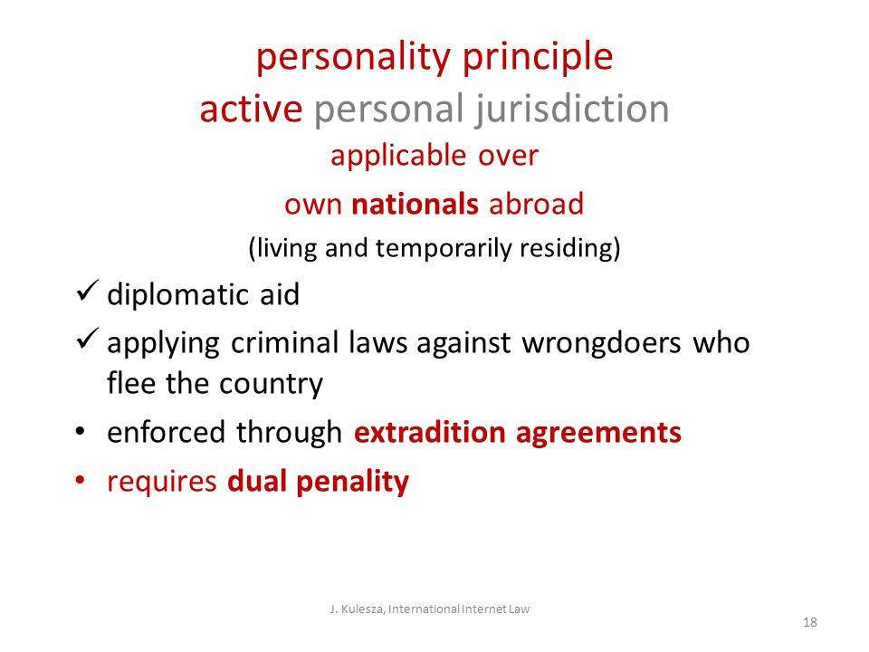 personality principle active personal jurisdiction applicable over own nationals abroad (living and temporarily residing) diplomatic aid applying criminal laws against wrongdoers who flee the country enforced through extradition agreements requires dual penality 18 J.