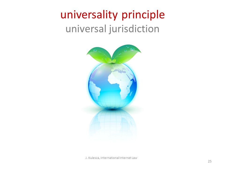 J. Kulesza, International Internet Law 25 universality principle universal jurisdiction