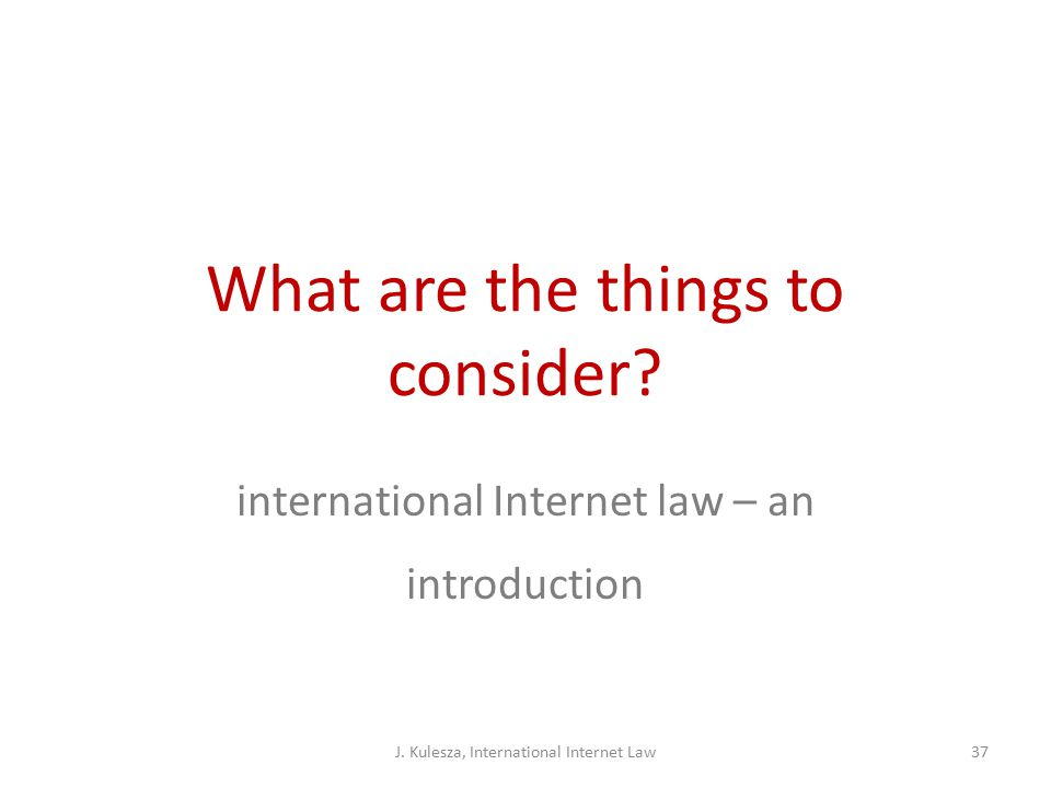 What are the things to consider. international Internet law – an introduction J.