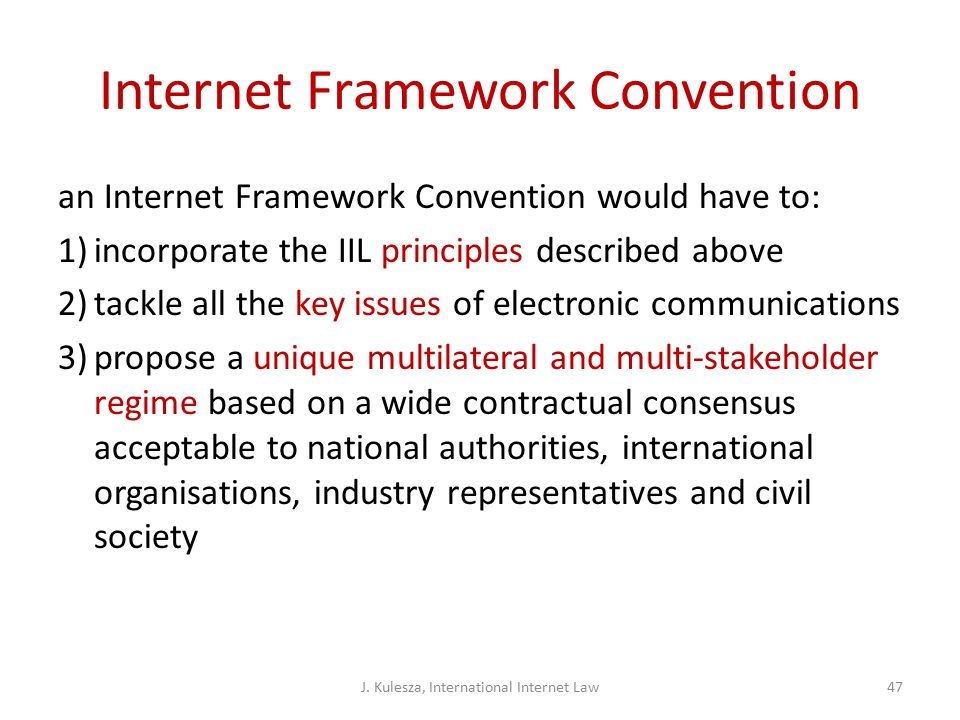 Internet Framework Convention an Internet Framework Convention would have to: 1)incorporate the IIL principles described above 2)tackle all the key issues of electronic communications 3)propose a unique multilateral and multi-stakeholder regime based on a wide contractual consensus acceptable to national authorities, international organisations, industry representatives and civil society J.