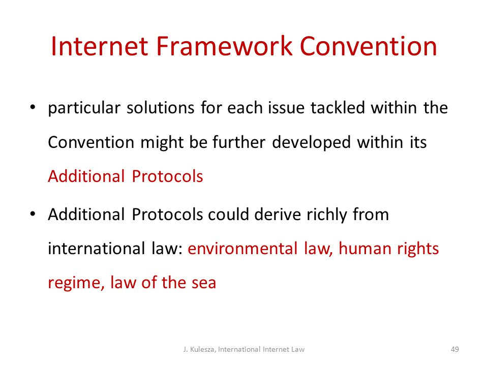 Internet Framework Convention particular solutions for each issue tackled within the Convention might be further developed within its Additional Protocols Additional Protocols could derive richly from international law: environmental law, human rights regime, law of the sea J.