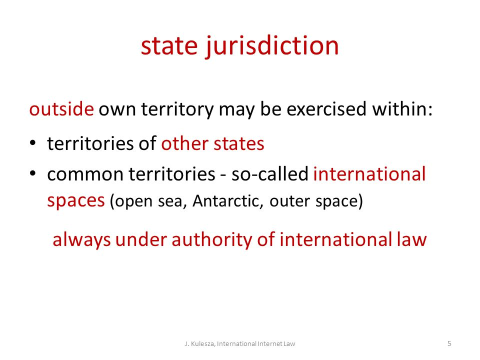 state jurisdiction outside own territory may be exercised within: territories of other states common territories - so-called international spaces (open sea, Antarctic, outer space) always under authority of international law J.