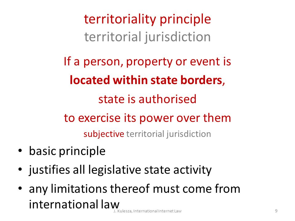 territoriality principle territorial jurisdiction If a person, property or event is located within state borders, state is authorised to exercise its power over them subjective territorial jurisdiction basic principle justifies all legislative state activity any limitations thereof must come from international law J.
