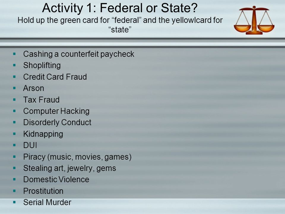 "Activity 1: Federal or State? Hold up the green card for ""federal"" and the yellowlcard for ""state""  Cashing a counterfeit paycheck  Shoplifting  Cr"