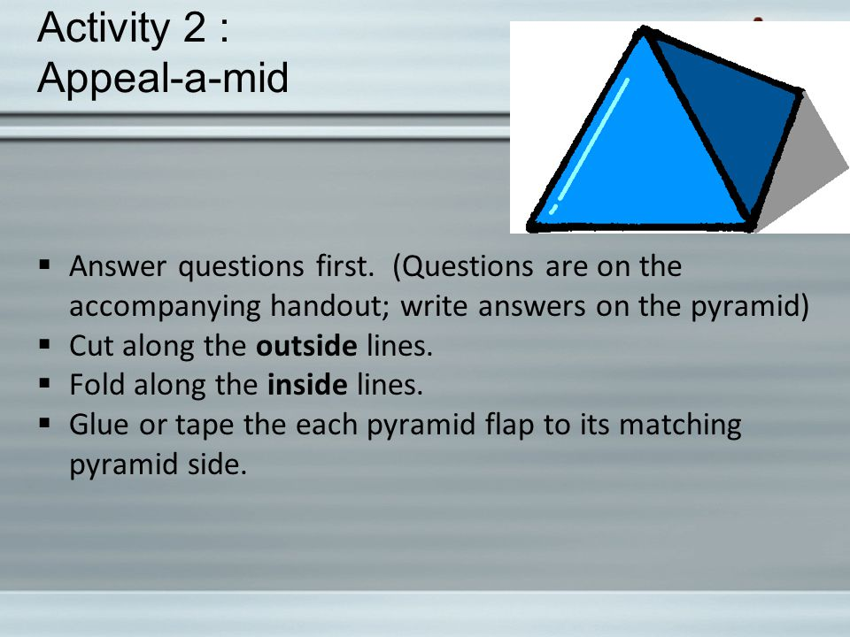 Activity 2 : Appeal-a-mid  Answer questions first. (Questions are on the accompanying handout; write answers on the pyramid)  Cut along the outside