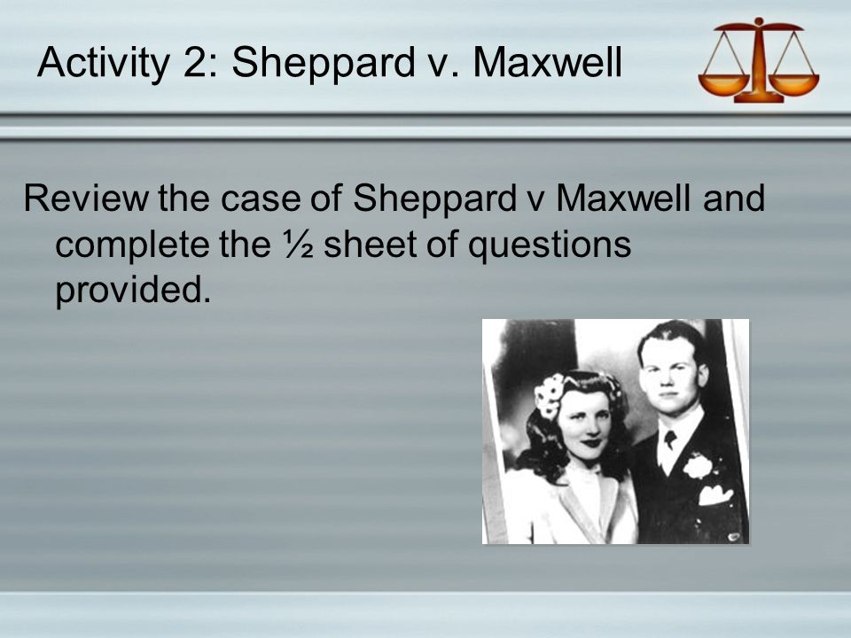 Activity 2: Sheppard v. Maxwell Review the case of Sheppard v Maxwell and complete the ½ sheet of questions provided.