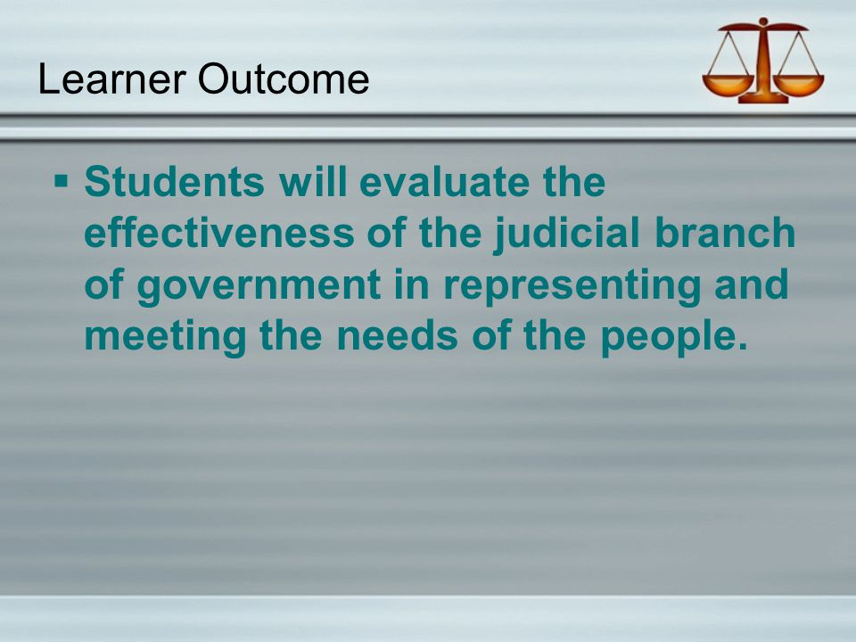 Learner Outcome  Students will evaluate the effectiveness of the judicial branch of government in representing and meeting the needs of the people.