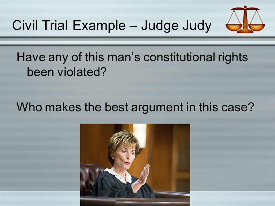 Civil Trial Example – Judge Judy Have any of this man's constitutional rights been violated? Who makes the best argument in this case?
