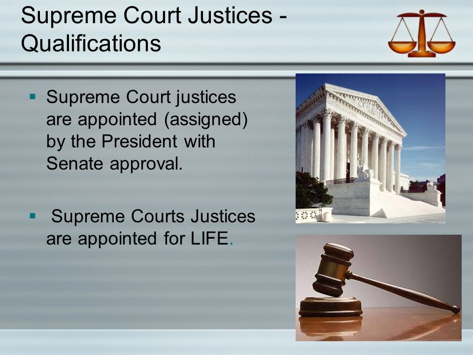 Supreme Court Justices - Qualifications  Supreme Court justices are appointed (assigned) by the President with Senate approval.  Supreme Courts Just