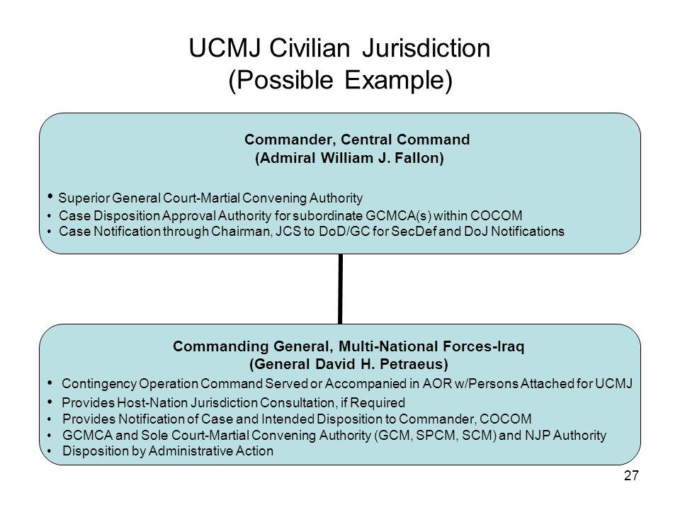 27 UCMJ Civilian Jurisdiction (Possible Example) Commander, Central Command (Admiral William J.