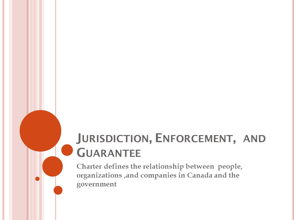 J URISDICTION, E NFORCEMENT, AND G UARANTEE Charter defines the relationship between people, organizations,and companies in Canada and the government