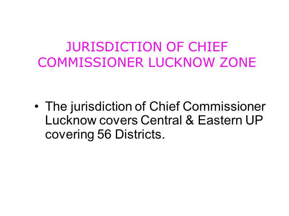 JURISDICTION OF CHIEF COMMISSIONER LUCKNOW ZONE The jurisdiction of Chief Commissioner Lucknow covers Central & Eastern UP covering 56 Districts.