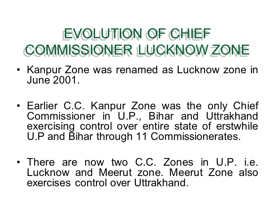 EVOLUTION OF CHIEF COMMISSIONER LUCKNOW ZONE Kanpur Zone was renamed as Lucknow zone in June 2001. Earlier C.C. Kanpur Zone was the only Chief Commiss