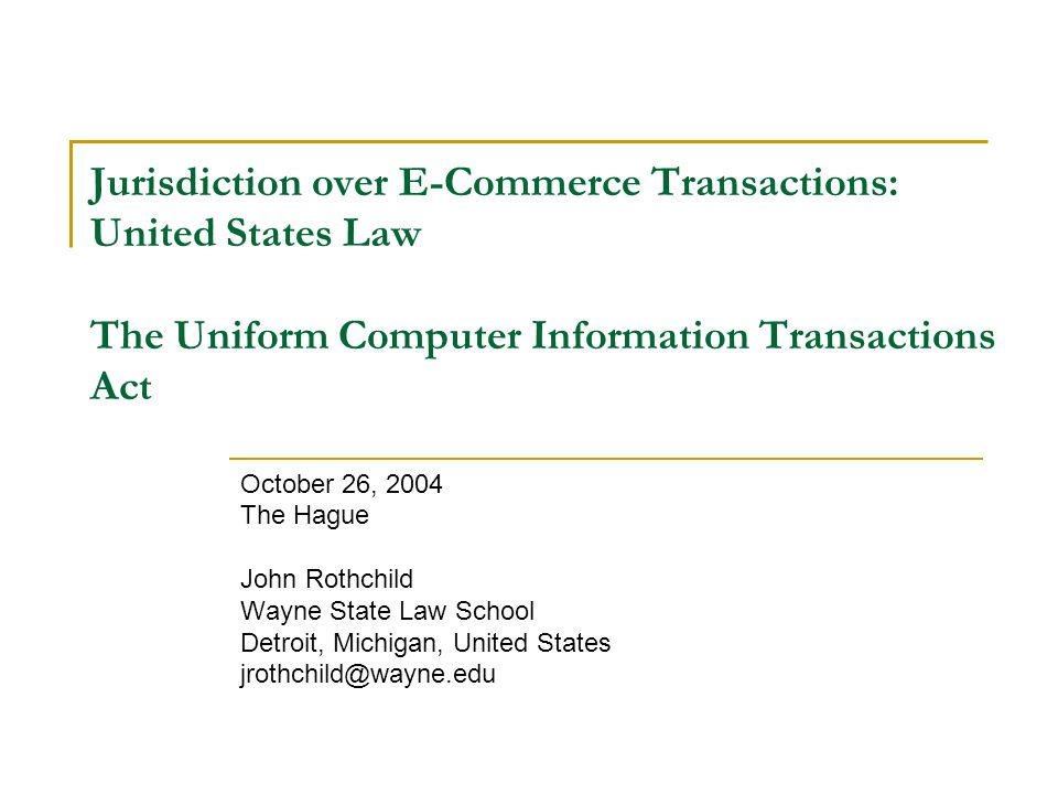 Jurisdiction over E-Commerce Transactions: United States Law The Uniform Computer Information Transactions Act October 26, 2004 The Hague John Rothchild Wayne State Law School Detroit, Michigan, United States jrothchild@wayne.edu