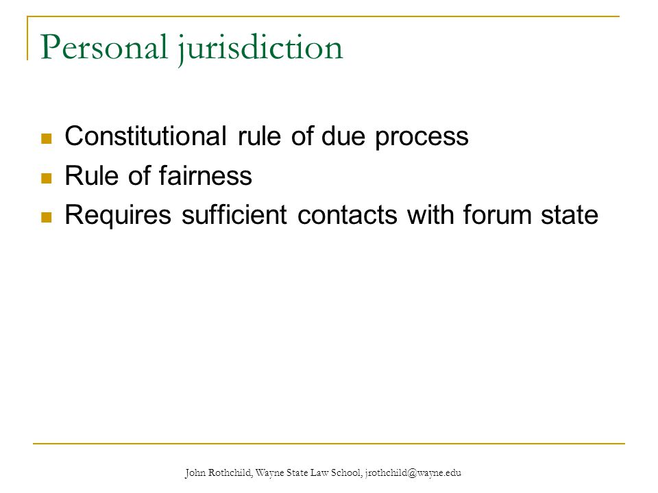 John Rothchild, Wayne State Law School, jrothchild@wayne.edu Personal jurisdiction Constitutional rule of due process Rule of fairness Requires sufficient contacts with forum state