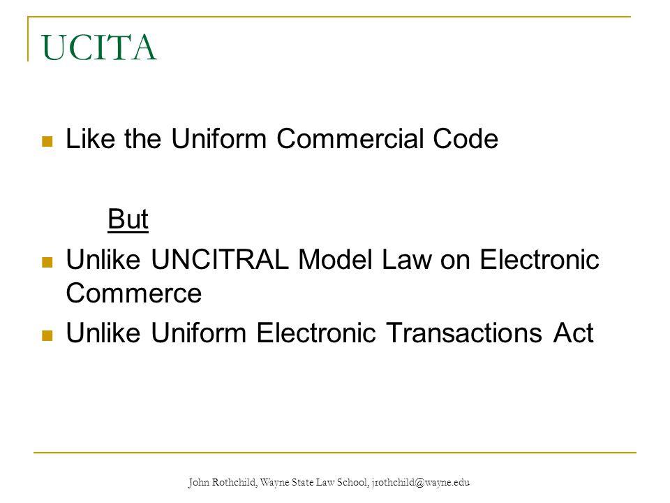 John Rothchild, Wayne State Law School, jrothchild@wayne.edu UCITA Like the Uniform Commercial Code But Unlike UNCITRAL Model Law on Electronic Commerce Unlike Uniform Electronic Transactions Act