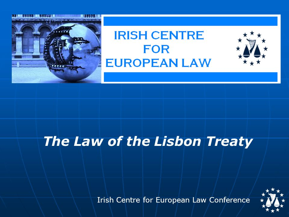 Irish Centre for European Law Conference The Law of the Lisbon Treaty