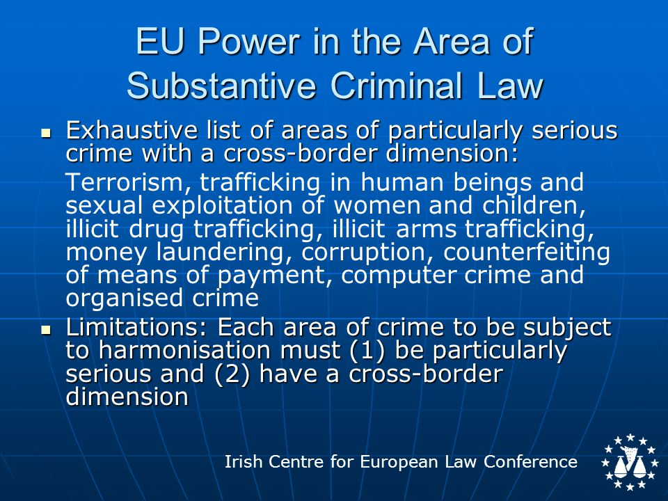 Irish Centre for European Law Conference EU Power in the Area of Substantive Criminal Law Exhaustive list of areas of particularly serious crime with a cross-border dimension: Exhaustive list of areas of particularly serious crime with a cross-border dimension: Terrorism, trafficking in human beings and sexual exploitation of women and children, illicit drug trafficking, illicit arms trafficking, money laundering, corruption, counterfeiting of means of payment, computer crime and organised crime Limitations: Each area of crime to be subject to harmonisation must (1) be particularly serious and (2) have a cross-border dimension Limitations: Each area of crime to be subject to harmonisation must (1) be particularly serious and (2) have a cross-border dimension