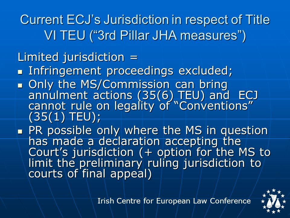 Irish Centre for European Law Conference ECJ's Jurisdiction post-Treaty of Lisbon Lisbon completes the absorption of the remaining 3 rd Pillar of JHA into 1 st Pillar = Lisbon completes the absorption of the remaining 3 rd Pillar of JHA into 1 st Pillar = All FSJ Measures will, subject to transitional and, in the case of the UK/Ireland, opt-in arrangements, come over a period within the jurisdiction of the ECJ.