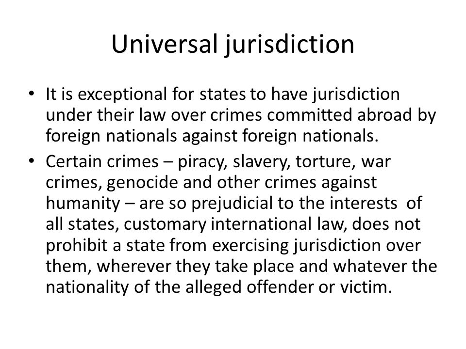 Universal jurisdiction It is exceptional for states to have jurisdiction under their law over crimes committed abroad by foreign nationals against foreign nationals.