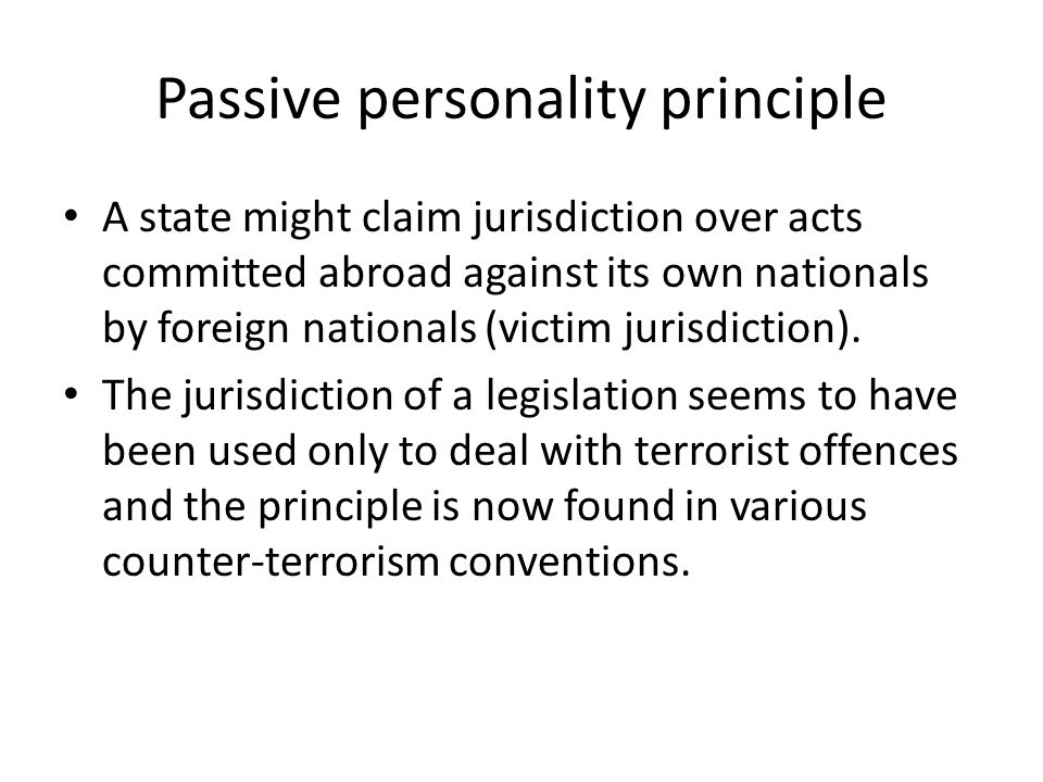 Passive personality principle A state might claim jurisdiction over acts committed abroad against its own nationals by foreign nationals (victim juris