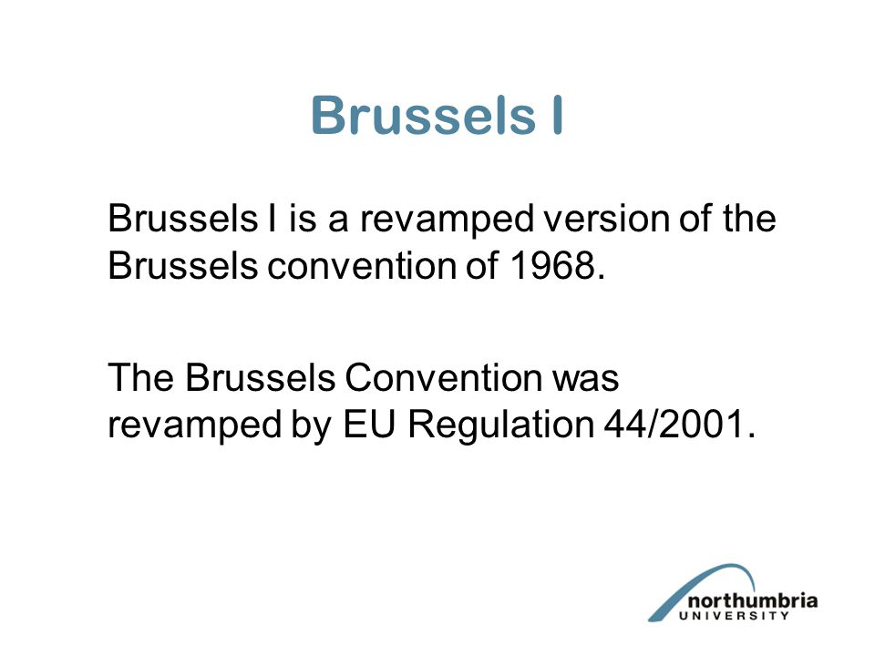 Brussels I Brussels I is a revamped version of the Brussels convention of 1968. The Brussels Convention was revamped by EU Regulation 44/2001.