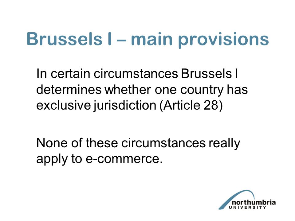 Brussels I – main provisions In certain circumstances Brussels I determines whether one country has exclusive jurisdiction (Article 28) None of these