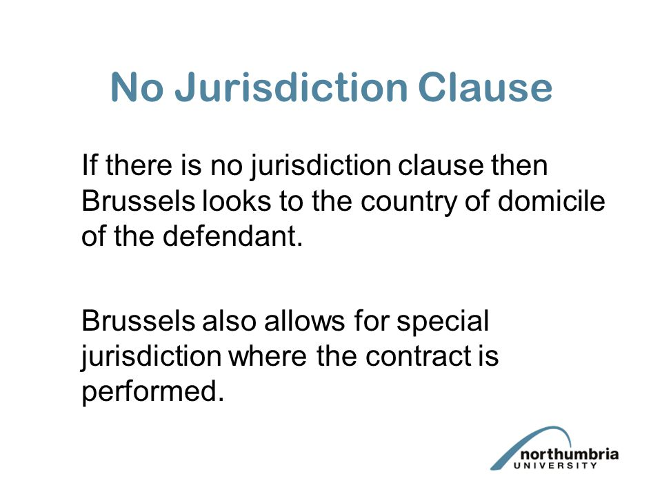 No Jurisdiction Clause If there is no jurisdiction clause then Brussels looks to the country of domicile of the defendant. Brussels also allows for sp