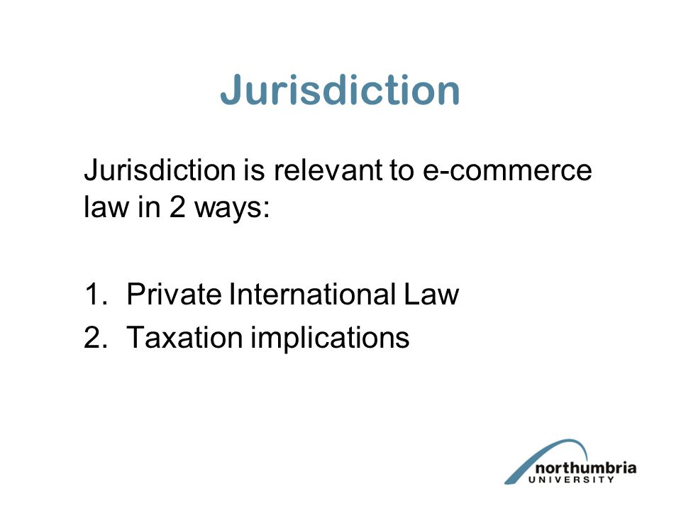 Jurisdiction is relevant to e-commerce law in 2 ways: 1.Private International Law 2.Taxation implications