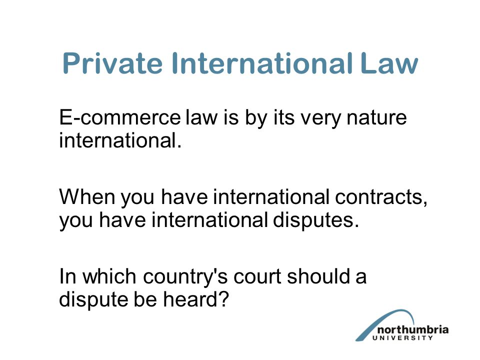 Private International Law E-commerce law is by its very nature international. When you have international contracts, you have international disputes.
