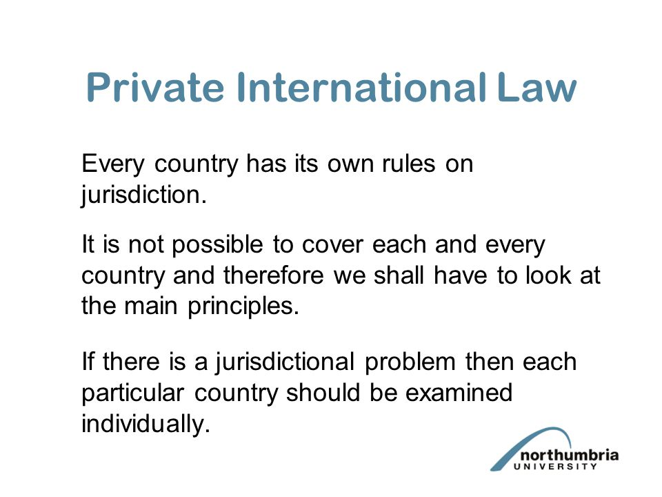 Private International Law Every country has its own rules on jurisdiction.