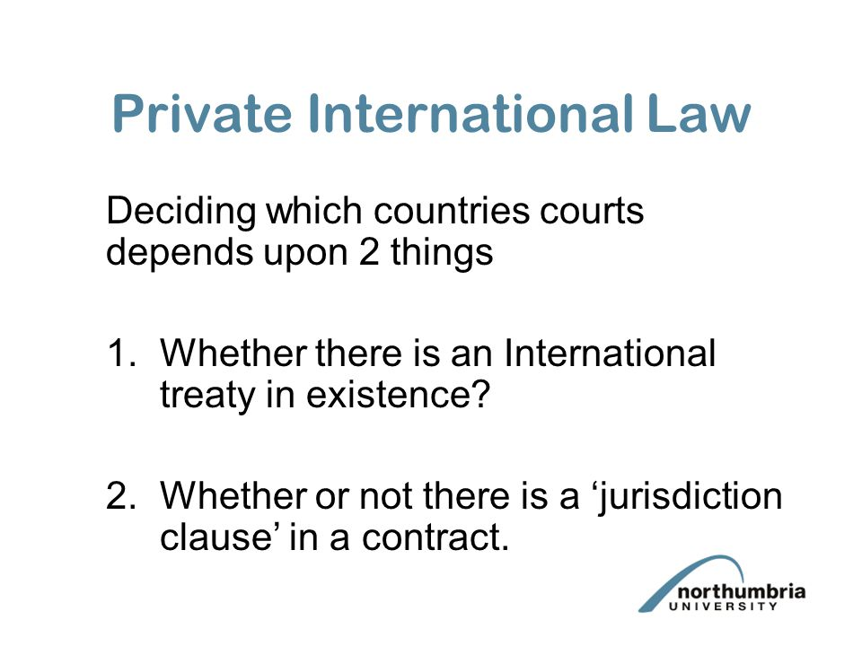 Private International Law Deciding which countries courts depends upon 2 things 1.Whether there is an International treaty in existence.