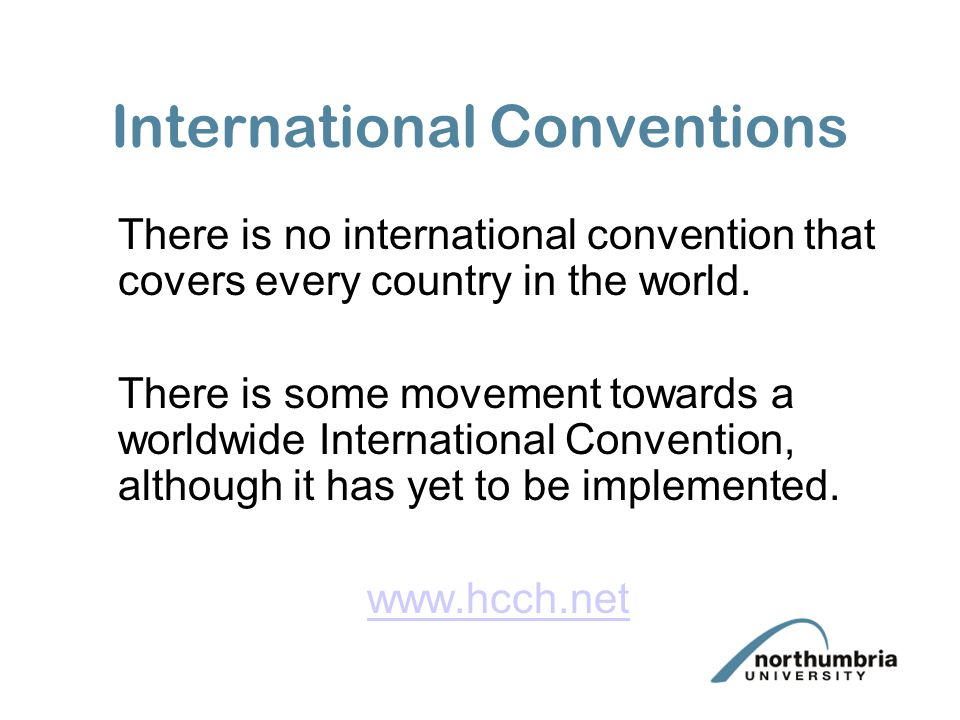 International Conventions There is no international convention that covers every country in the world. There is some movement towards a worldwide Inte