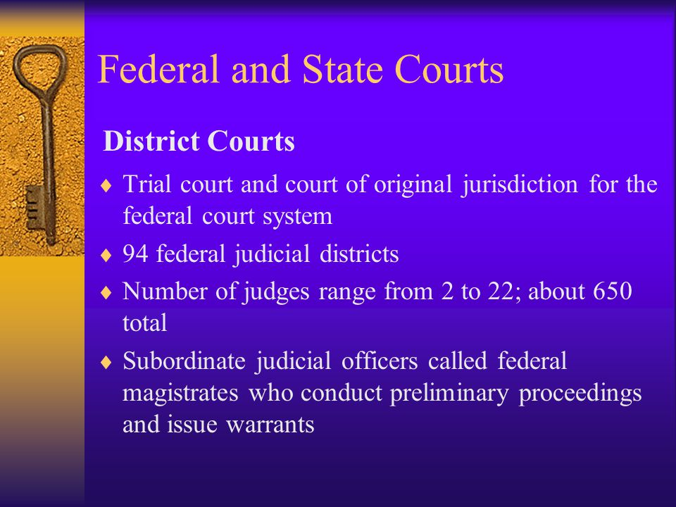 Federal and State Courts  Trial court and court of original jurisdiction for the federal court system  94 federal judicial districts  Number of judges range from 2 to 22; about 650 total  Subordinate judicial officers called federal magistrates who conduct preliminary proceedings and issue warrants District Courts