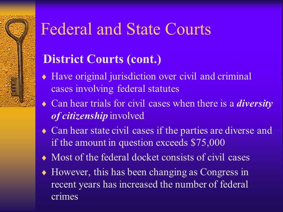 Federal and State Courts  Have original jurisdiction over civil and criminal cases involving federal statutes  Can hear trials for civil cases when there is a diversity of citizenship involved  Can hear state civil cases if the parties are diverse and if the amount in question exceeds $75,000  Most of the federal docket consists of civil cases  However, this has been changing as Congress in recent years has increased the number of federal crimes District Courts (cont.)