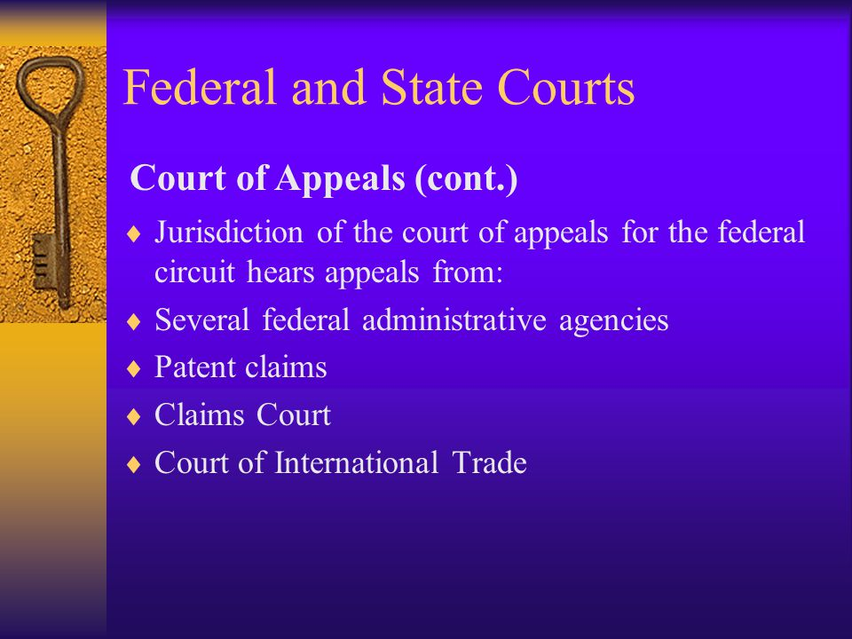 Federal and State Courts  Jurisdiction of the court of appeals for the federal circuit hears appeals from:  Several federal administrative agencies  Patent claims  Claims Court  Court of International Trade Court of Appeals (cont.)
