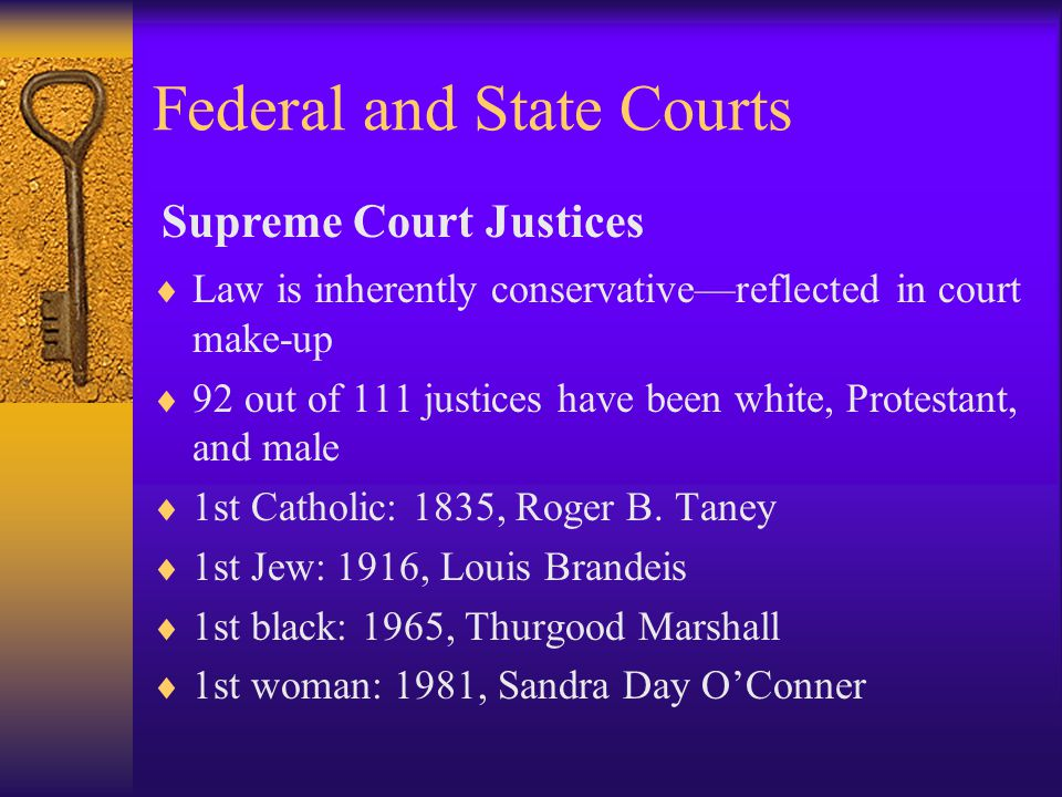Federal and State Courts  Law is inherently conservative—reflected in court make-up  92 out of 111 justices have been white, Protestant, and male  1st Catholic: 1835, Roger B.