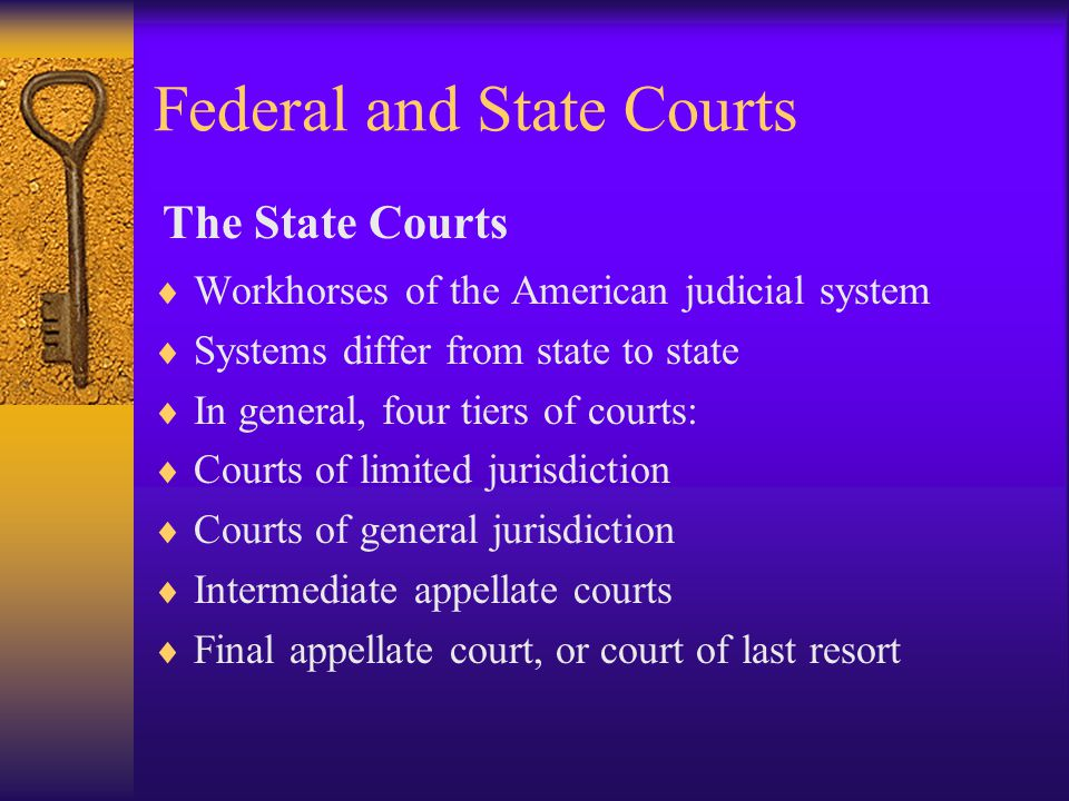 Federal and State Courts  Workhorses of the American judicial system  Systems differ from state to state  In general, four tiers of courts:  Courts of limited jurisdiction  Courts of general jurisdiction  Intermediate appellate courts  Final appellate court, or court of last resort The State Courts