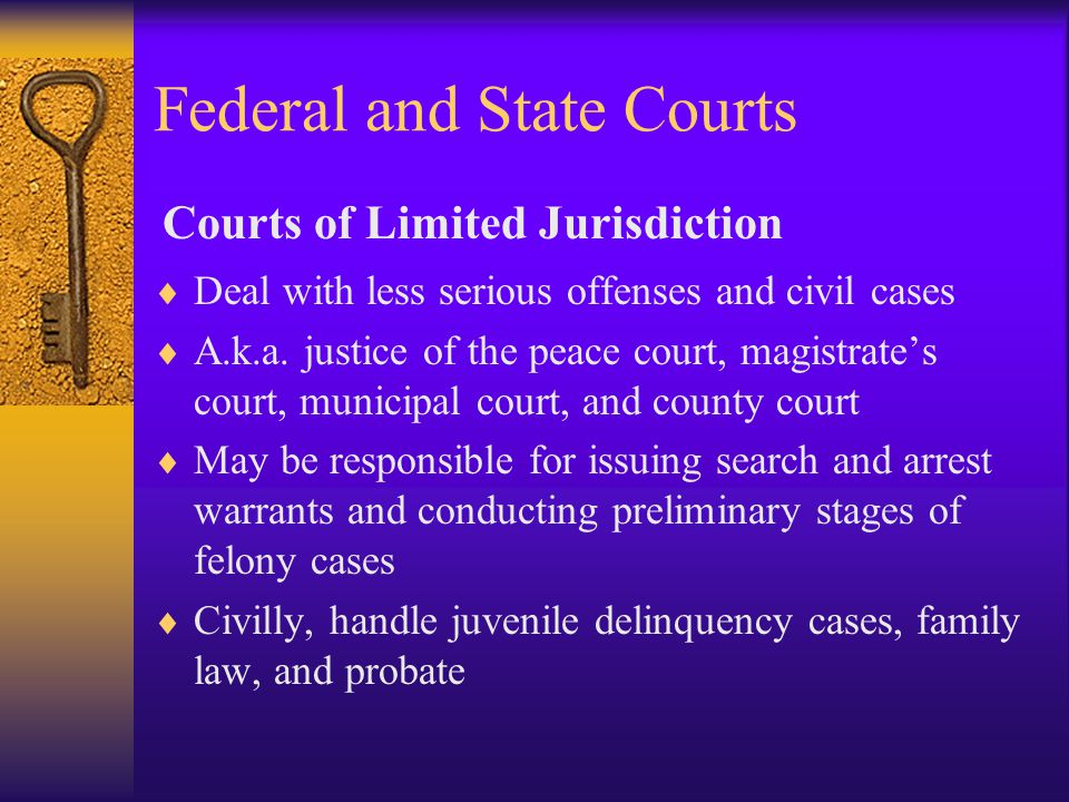 Federal and State Courts  Deal with less serious offenses and civil cases  A.k.a.