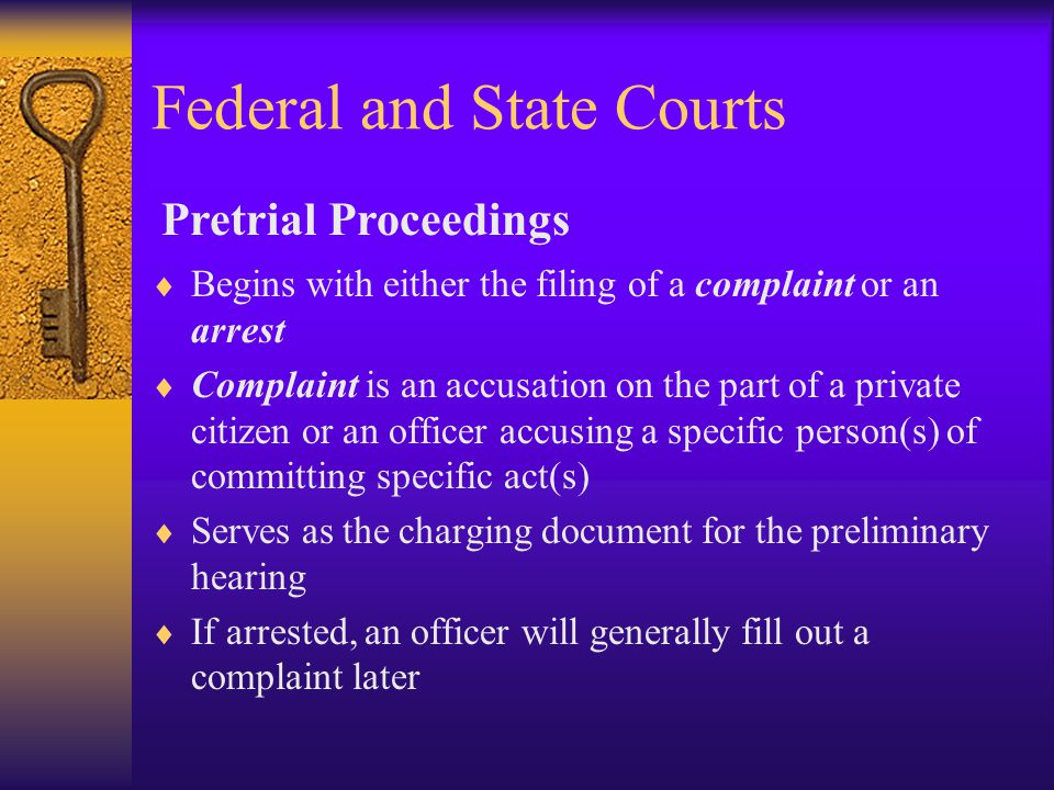 Federal and State Courts  Begins with either the filing of a complaint or an arrest  Complaint is an accusation on the part of a private citizen or an officer accusing a specific person(s) of committing specific act(s)  Serves as the charging document for the preliminary hearing  If arrested, an officer will generally fill out a complaint later Pretrial Proceedings