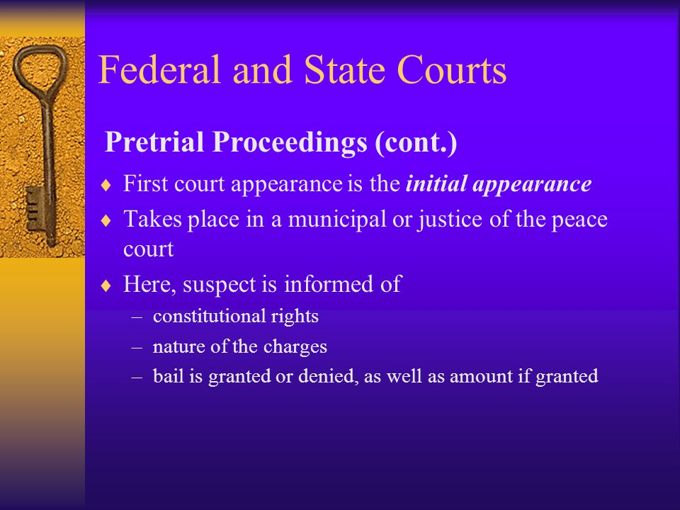 Federal and State Courts  First court appearance is the initial appearance  Takes place in a municipal or justice of the peace court  Here, suspect is informed of –constitutional rights –nature of the charges –bail is granted or denied, as well as amount if granted Pretrial Proceedings (cont.)
