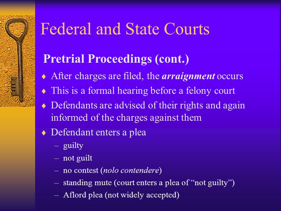 Federal and State Courts  After charges are filed, the arraignment occurs  This is a formal hearing before a felony court  Defendants are advised of their rights and again informed of the charges against them  Defendant enters a plea –guilty –not guilt –no contest (nolo contendere) –standing mute (court enters a plea of not guilty ) –Aflord plea (not widely accepted) Pretrial Proceedings (cont.)