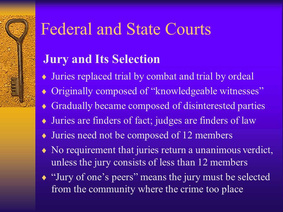 Federal and State Courts  Juries replaced trial by combat and trial by ordeal  Originally composed of knowledgeable witnesses  Gradually became composed of disinterested parties  Juries are finders of fact; judges are finders of law  Juries need not be composed of 12 members  No requirement that juries return a unanimous verdict, unless the jury consists of less than 12 members  Jury of one's peers means the jury must be selected from the community where the crime too place Jury and Its Selection