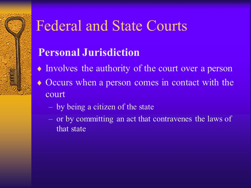Federal and State Courts  Involves the authority of the court over a person  Occurs when a person comes in contact with the court –by being a citizen of the state –or by committing an act that contravenes the laws of that state Personal Jurisdiction