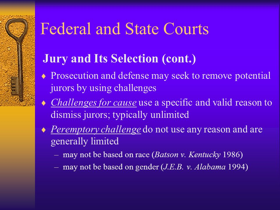 Federal and State Courts  Prosecution and defense may seek to remove potential jurors by using challenges  Challenges for cause use a specific and valid reason to dismiss jurors; typically unlimited  Peremptory challenge do not use any reason and are generally limited –may not be based on race (Batson v.